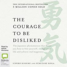The Courage to Be Disliked: How to Free Yourself, Change Your Life and Achieve Real Happiness Audiobook by Fumitake Koga, Ichiro Kishimi Narrated by Adrian Mulraney