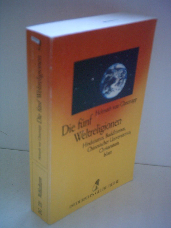 Helmuth von Glasenapp: Die fünf Weltreligion - Hinduismus, Buddhismus, Chinesischer Universismus, Christentum, Islam