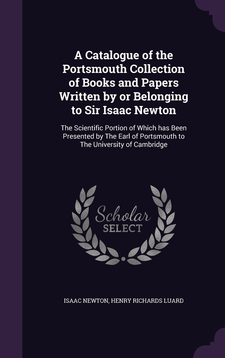 Read Online A Catalogue of the Portsmouth Collection of Books and Papers Written by or Belonging to Sir Isaac Newton: The Scientific Portion of Which has Been ... of Portsmouth to The University of Cambridge pdf