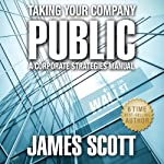 Taking Your Company Public: A Corporate Strategies Manual | James Scott