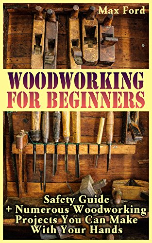 Woodworking For Beginners: Safety Guide + Numerous Woodworking Projects You Can Make With Your Hands