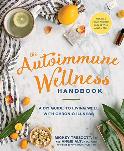 The Autoimmune Wellness Handbook: A DIY Guide to Living Well with Chronic Illness by [Trescott, Mickey, Alt, Angie]