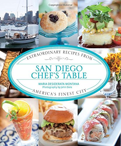 San Diego Chef's Table: Extraordinary Recipes From America's Finest City by Maria Desiderata Montana