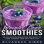 Weight Loss Smoothies: 45 Delicious Smoothie Recipes to Lose Weight and Get Healthy | Savannah Gibbs
