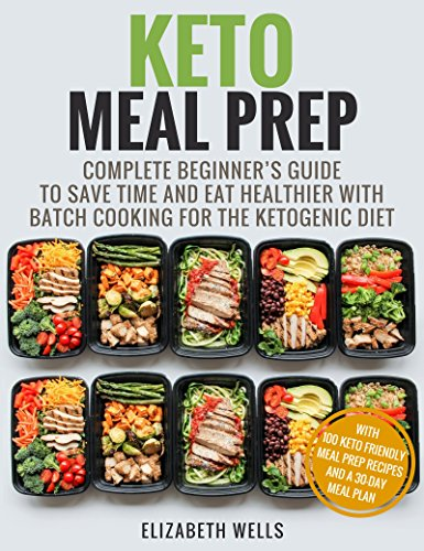 Keto Meal Prep: Complete Beginner's Guide To Save Time And Eat Healthier With Batch Cooking For The Ketogenic Diet by Elizabeth Wells