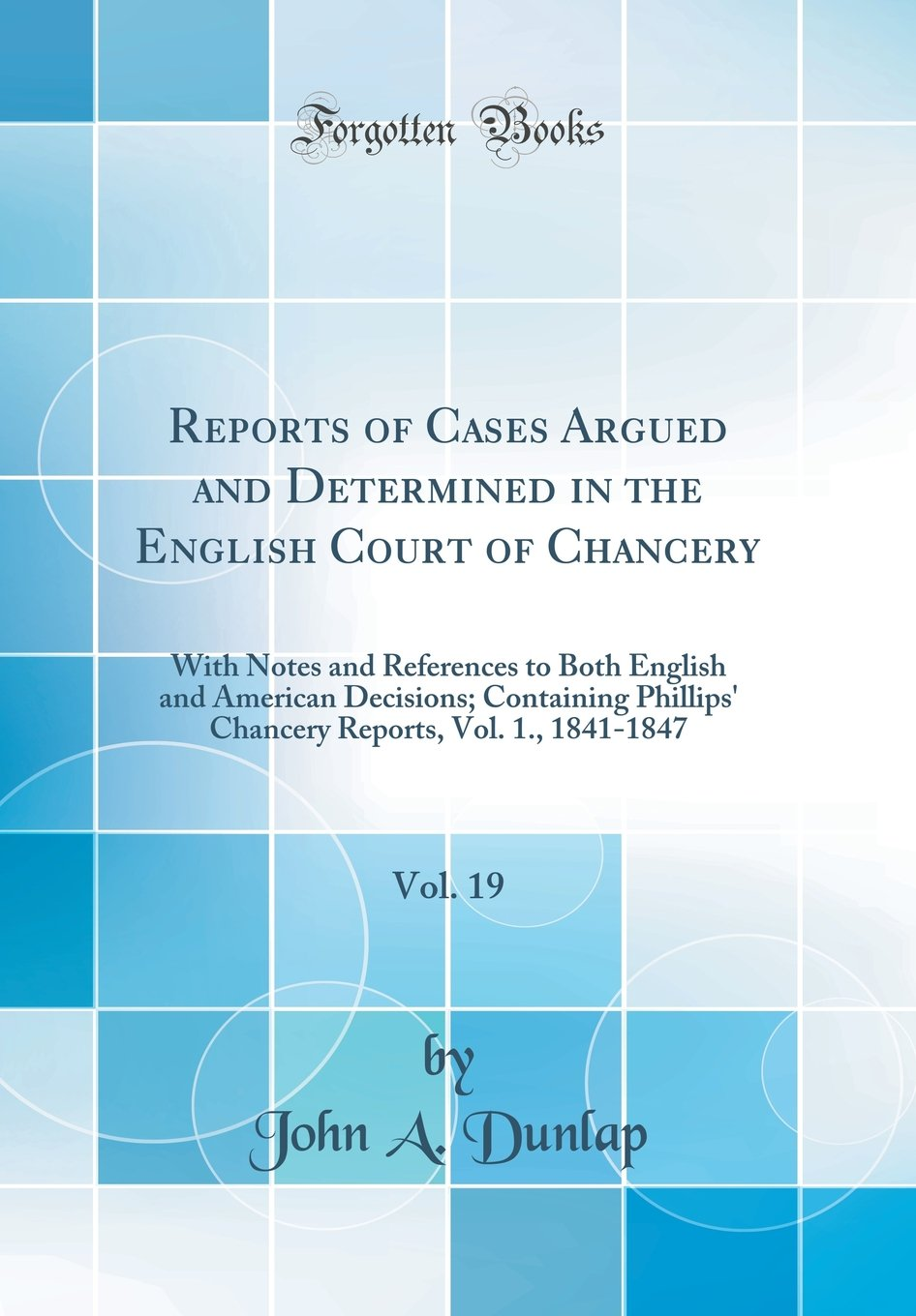 Download Reports of Cases Argued and Determined in the English Court of Chancery, Vol. 19: With Notes and References to Both English and American Decisions; ... Reports, Vol. 1., 1841-1847 (Classic Reprint) PDF