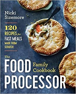 The food processor family cookbook 120 recipes for fast meals made the food processor family cookbook 120 recipes for fast meals made from scratch nicki sizemore 9781942411949 amazon books forumfinder Choice Image