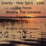 Gravity - Holy Spirit - Love - The Force Binding the Universe Together: The Commented Bible Series | Jerome Cameron Goodwin