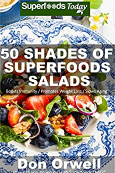 50 Shades of Superfoods Salads: Over 50 Wheat Free, Heart Healthy, Quick & Easy, Low Cholesterol, Whole Foods, full of Antioxidants & Phytochemicals: Cooking ... (Fifty Shades of Superfoods Book 2) by [Orwell, Don]