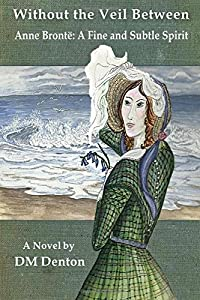 Without the Veil Between: Anne Brontë: A Fine and Subtle Spirit