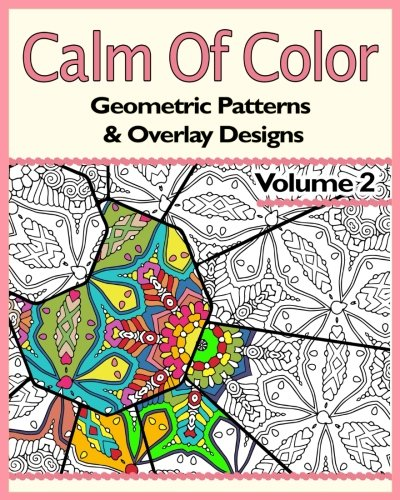 (Calm Of Color: Geometric Patterns & Overlay Designs: An Adult Coloring Book (Volume 2))