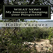 What Now? My Journey: Changing Your Perspective Audiobook by Holly Vazquez Narrated by Michelle Murillo