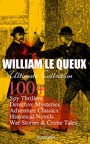 William Le Queux Ultimate Collection 100 Spy Thrillers Detective