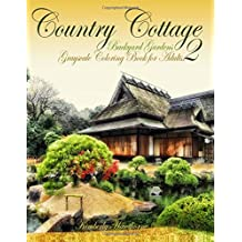 Adult Coloring Books: Country Cottage Backyard Gardens 2: 40 grayscale coloring pages of country cottages, English cottages, gardens, flowers and more