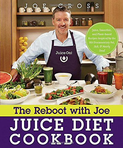 The Reboot with Joe Juice Diet Cookbook: Juice, Smoothie, and Plant-based Recipes Inspired by the Hit Documentary Fat, Sick, and Nearly Dead by Joe Cross