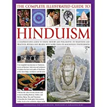 The Complete Illustrated Guide to Hinduism: A Comprehensive Guide To Hindu History And Philosophy, Its Traditions And Practices, Rituals And Beliefs, With More Than 470 Magnificent Photographs