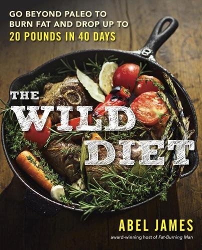 The Wild Diet: Go Beyond Paleo to Burn Fat, Beat Cravings, and...