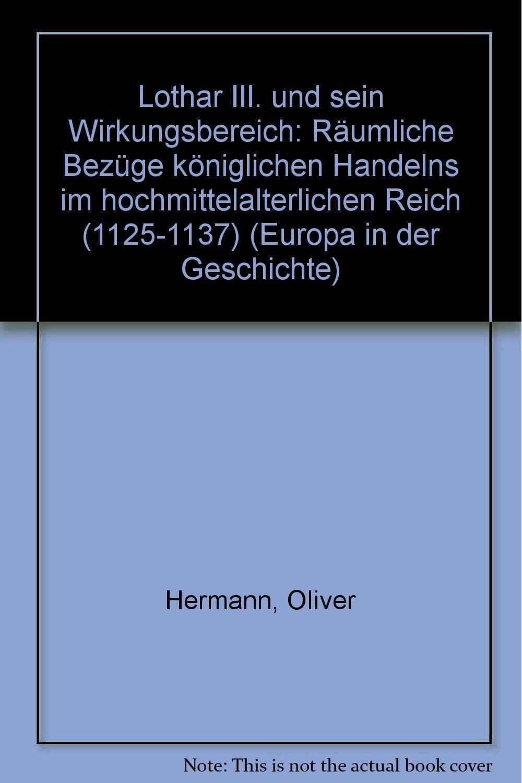 Lothar III. und sein Wirkungsbereich: Räumliche Bezüge königlichen Handelns im hochmittelalterlichen Reich (1125-1137)