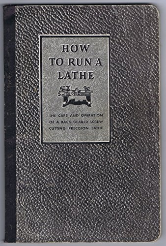 How to Run a Lathe: Instructions on the Care and Operation of A Back Geared Screw Cutting Engine Lathe 32nd Edition