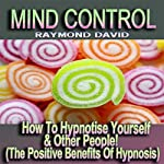 Mind Control: How to Hypnotise Yourself & Other People! (The Positive Benefits of Hypnosis) | Raymond David
