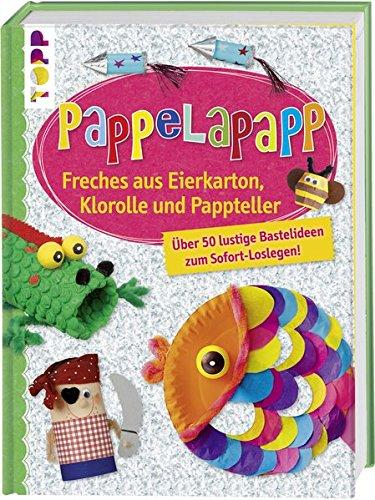 Pappelapapp: Freches aus Eierkarton, Klorolle und Pappteller. Über 50 lustige Bastelideen zum Sofort-Loslegen!