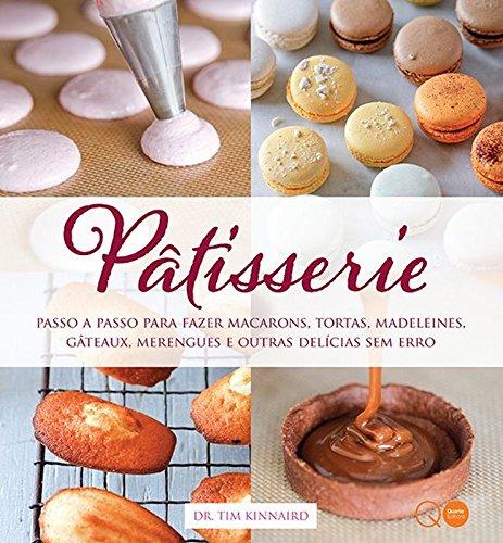 Pâtisserie. Passo a Passo Para Fazer Macarons, Tortas, Madeleines, Gâteaux, Merengues e Outras