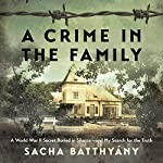 A Crime in the Family: A World War II Secret Buried in Silence - and My Search for the Truth | Sacha Batthyany