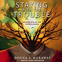 Staying with the Trouble: Making Kin in the Chthulucene Audiobook by Donna J. Haraway Narrated by Laural Merlington