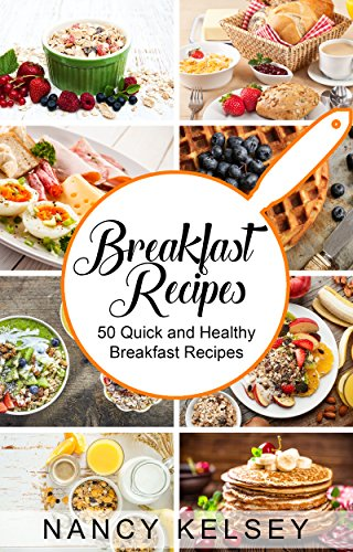 Breakfast Recipes: 50 Quick and Healthy Breakfast Recipes (Quick & Easy Breakfast Recipes, Delicious Breakfast, Everyday Recipes) by [Kelsey, Nancy]