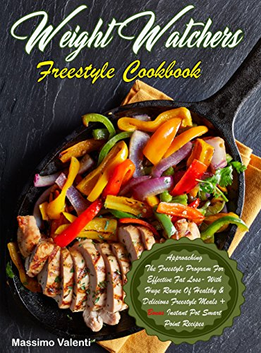 Weight Watchers Freestyle Cookbook: Approaching The Freestyle Program For Effective Fat Loss With Huge Range Of Healthy & Delicious Freestyle Meals + Bonus Instant Pot Smart Point Recipes!! by Massimo Valenti