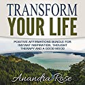 Transform Your Life: Positive Affirmations Bundle for Instant Inspiration, Thought Therapy and a Good Mood Audiobook by Anandra Rose Narrated by  Law of Attraction Coach