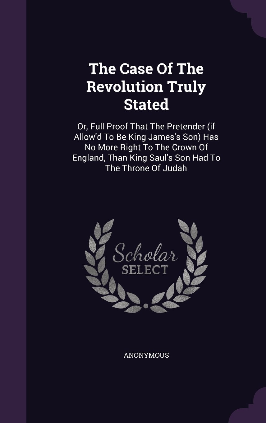 The Case Of The Revolution Truly Stated: Or, Full Proof That The Pretender (if Allow'd To Be King James's Son) Has No More Right To The Crown Of ... King Saul's Son Had To The Throne Of Judah pdf