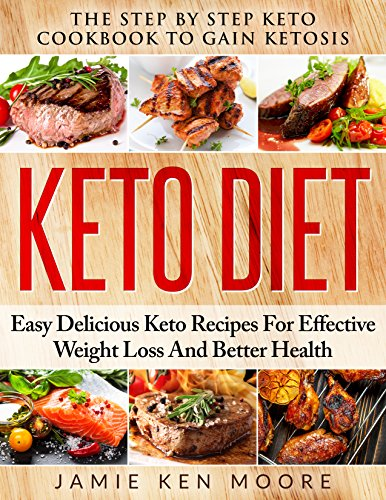 Keto Diet: The Step By Step Keto Cookbook To Gain Ketosis: Keto Cookbook: Ketogenic Diet For Weight Loss: Keto Diet: The Step By Step Keto Cookbook by Jamie Ken Moore