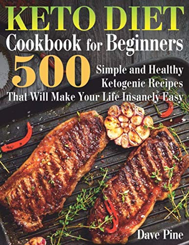 Keto Diet Cookbook for Beginners: 500 Simple and Healthy Ketogenic Recipes That Will Make Your Life Insanely Easy by Dave Pine