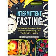 Intermittent Fasting: The Ultimate Beginner's Guide to Intermittent Fasting, Lose Weight & Live Healthy