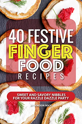 40 Festive Finger Food Recipes: Sweet and Savory Nibbles for your Razzle Dazzle Party by Gordon Rock