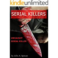SERIAL KILLERS: Uncaught Serial Killer (murderers, horror, true crime, sociopaths, psychopaths, serial killers, murder Book 1)