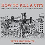 How to Kill a City: Gentrification, Inequality, and the Fight for the Neighborhood | Peter Moskowitz