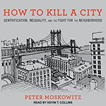 How to Kill a City: Gentrification, Inequality, and the Fight for the Neighborhood Audiobook by Peter Moskowitz Narrated by Kevin T. Collins