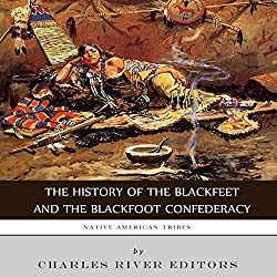 Native American Tribes: The History of the Blackfeet and the Blackfoot Confederacy