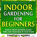Indoor Gardening for Beginners: How to Grow Beautiful Plants, Herbs and Vegetables in Your House Audiobook by Timothy S Morris Narrated by Jason Bodnar