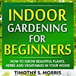 Indoor Gardening for Beginners: How to Grow Beautiful Plants, Herbs and Vegetables in Your House | Timothy S Morris