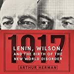 1917: Lenin, Wilson, and the Birth of the New World Disorder | Arthur Herman