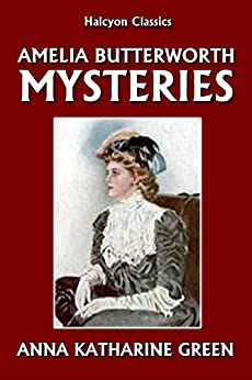 The Amelia Butterworth Mysteries by Anna Katharine Green (Halcyon Classics) by [Green, Anna Katharine]