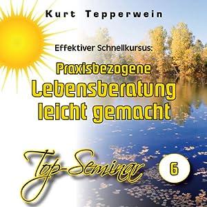 Effektiver Schnellkursus: Praxisbezogene Lebensberatung leicht gemacht (Top-Seminar 6) Hörbuch