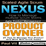 Agile Product Management: Scaled Agile Scrum: Nexus & Product Owner 27 Tips to Manage Your Product | Paul Vii