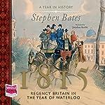 1815: Regency Britain in the Year of Waterloo | Stephen Bates