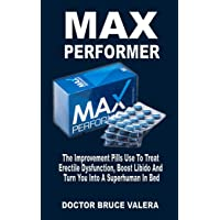 Max Performer: The Improvement Pills Use to Treat Erectile Dysfunction, Boost Libido and Turn You Into a Superhuman in Bed