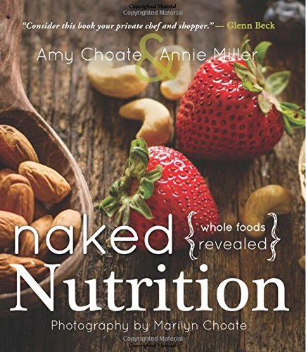 Naked Nutrition: Whole Foods Revealed by Annie Miller, Amy Choate