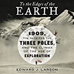 To the Edges of the Earth: 1909, the Race for the Three Poles, and the Climax of the Age of Exploration | Edward J. Larson